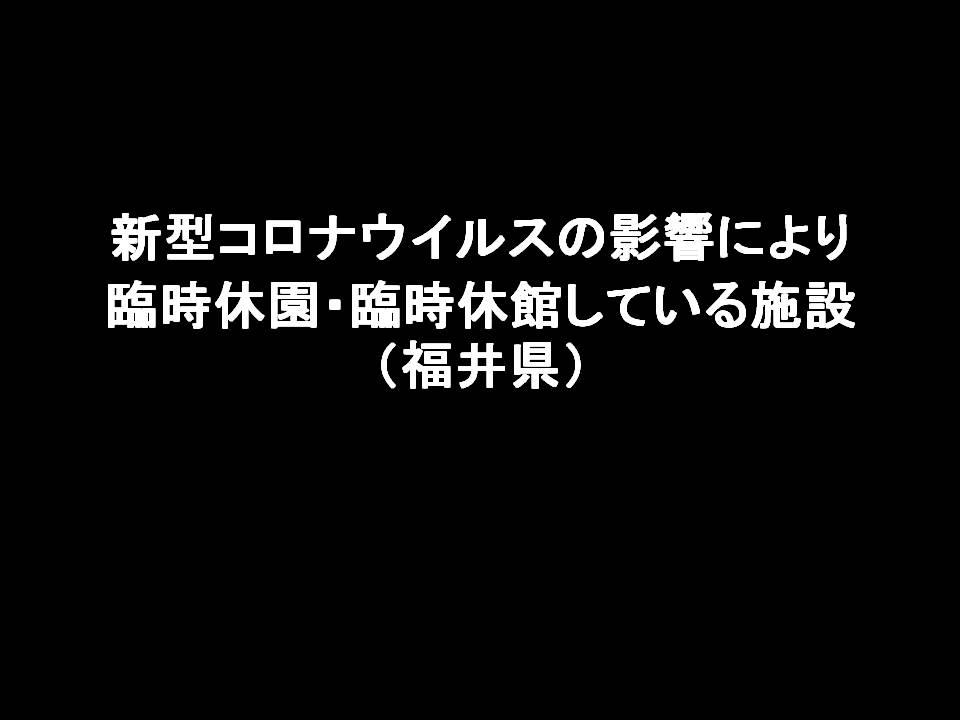 新型コロナウイルスの影響により臨時休園・臨時休館している施設、営業再開した施設(福井県)2021.05.01時点
